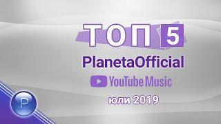 Топ 5 PlanetaOfficial - YouTube Music, юли 2019